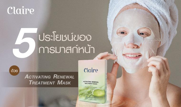 5 ประโยชน์ของการมาสก์หน้าด้วย Claire  Activating Renewal Treatment Mask
